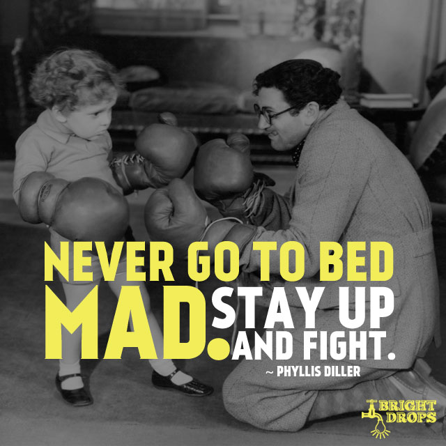 """Never go to bed mad. Stay up and fight."" - Phyllis Diller"