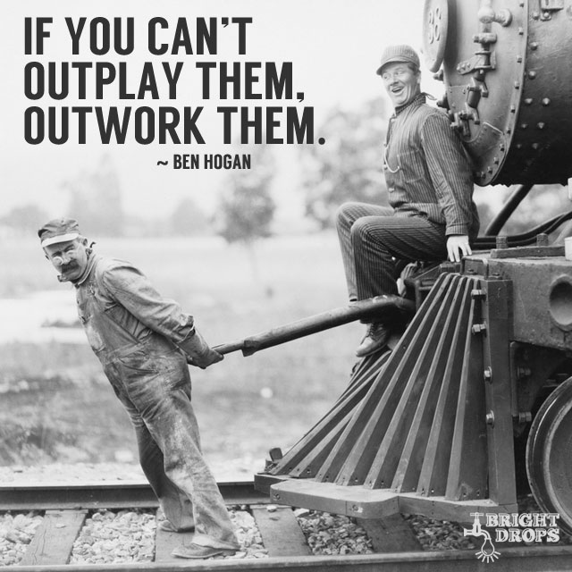 """If you can't outplay them, outwork them."" ~Ben Hogan"