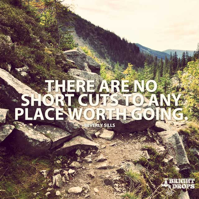 """There are no short cuts to any place worth going."" ~Beverly Sills"