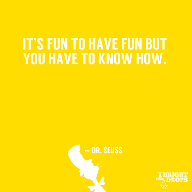"""It is fun to have fun but you have to know how."" ~ Dr. Seuss"