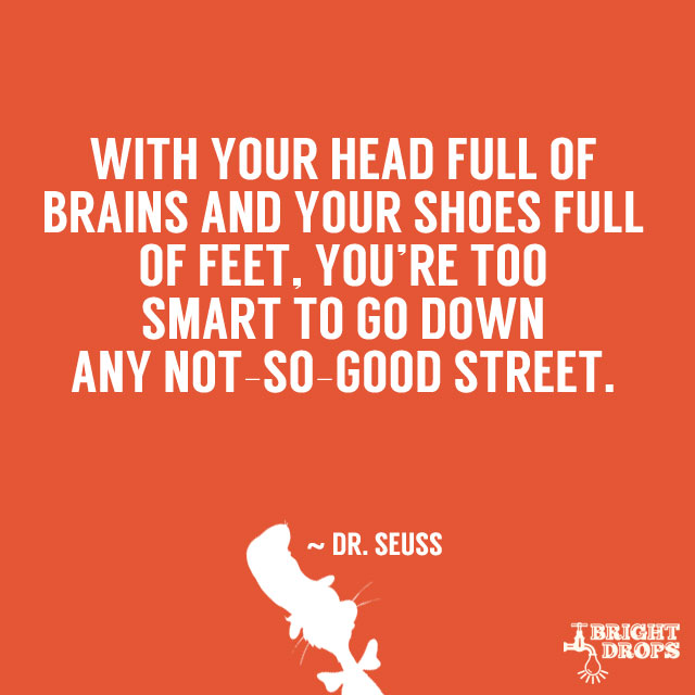 """With your head full of brains and your shoes full of feet, you're too smart to go down any not-so-good street."" ~ Dr. Seuss"