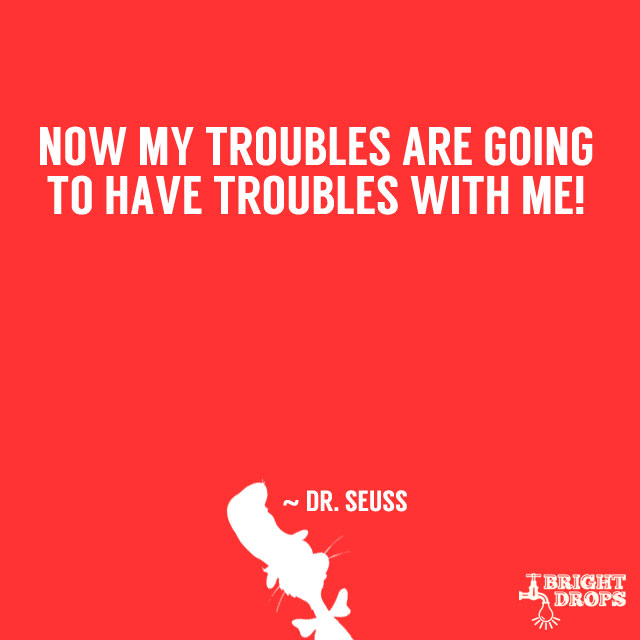 """Now my troubles are going to have troubles with me!"" ~ Dr. Seuss"