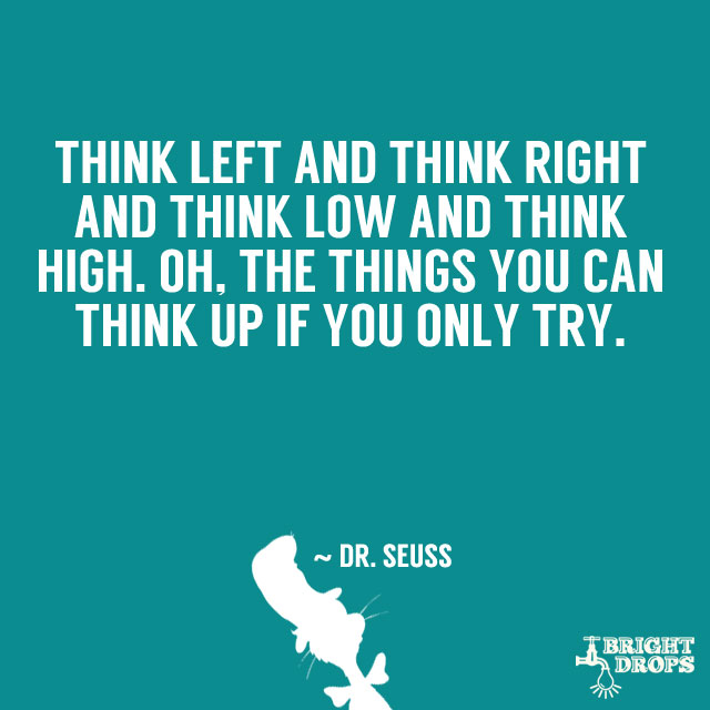 """Think left and think right and think low and think high. Oh, the things you can think up if only you try!"" ~ Dr. Seuss"