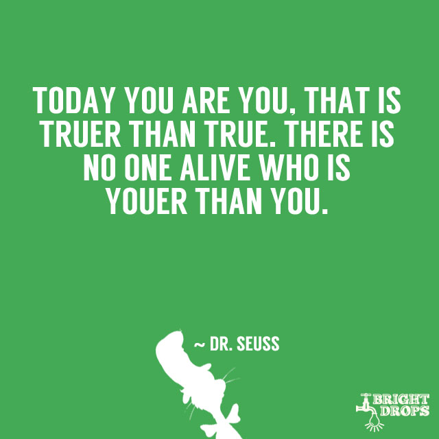 """Today you are you, that is truer than true. There is no one alive who is youer than you."" ~ Dr. Seuss"