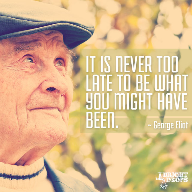 """It is never too late to be what you might have been."" ~George Eliot"