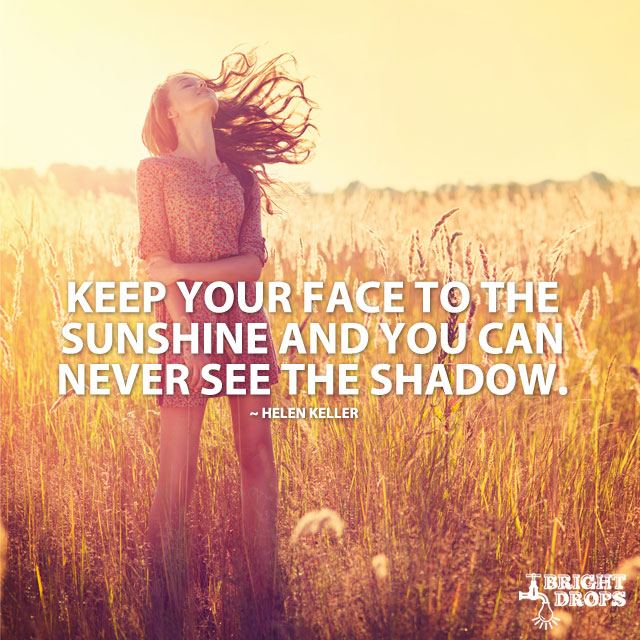 """Keep your face to the sunshine and you can never see the shadow."" ~Helen Keller"