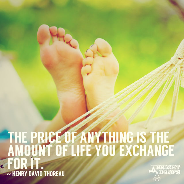 """The price of anything is the amount of life you exchange for it."" ~Henry David Thoreau"