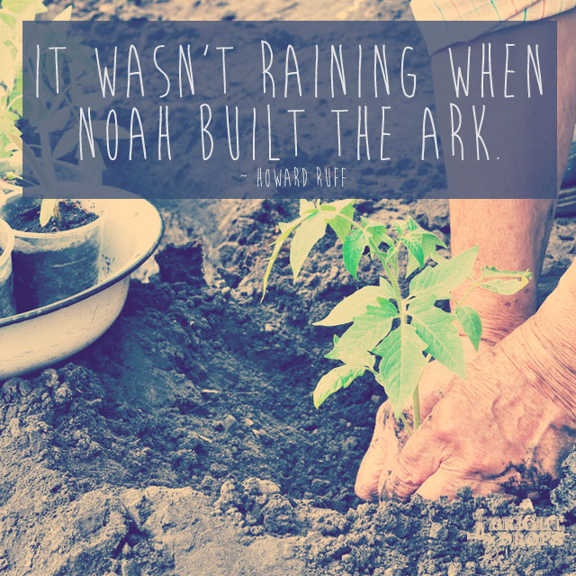 """It wasn't raining when Noah built the ark."" ~Howard Ruff"