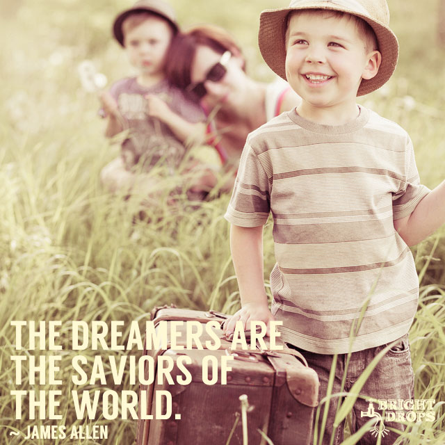 """The dreamers are the saviors of the world."" ~James Allen"