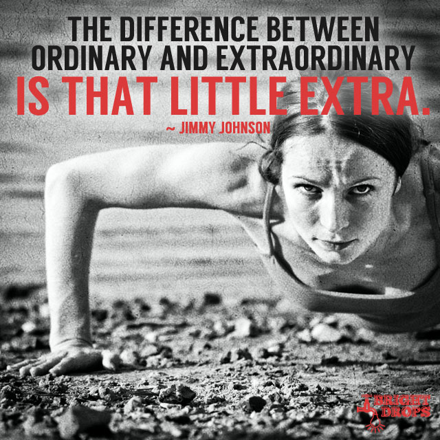 """The difference between ordinary and extraordinary is that little extra."" ~Jimmy Johnson"