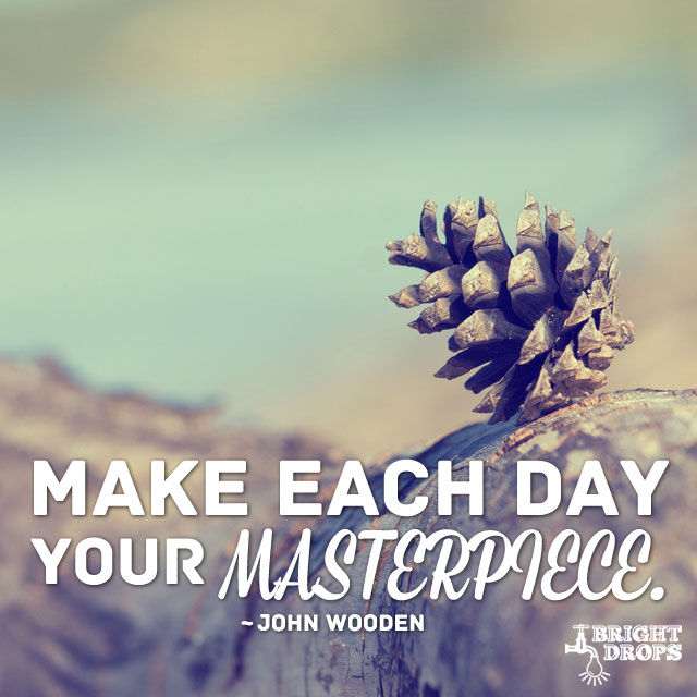 """Make each day your masterpiece."" ~John Wooden"