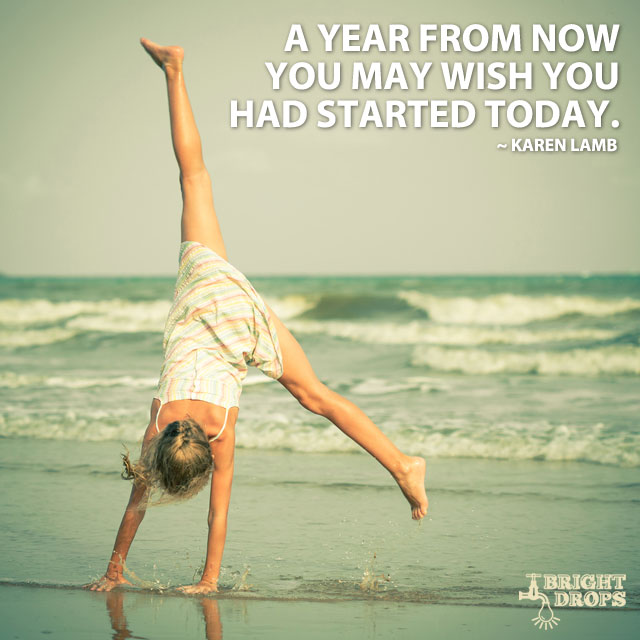 """A year from now you may wish you had started today."" ~Karen Lamb"