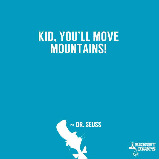 """Kid, you'll move mountains!"" ~ Dr. Seuss"