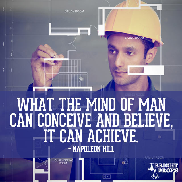 """What the mind of man can conceive and believe, it can achieve."" ~Napoleon Hill"
