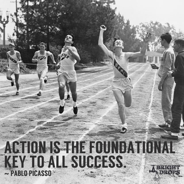 """Action is the foundational key to all success ~Pablo Picasso"