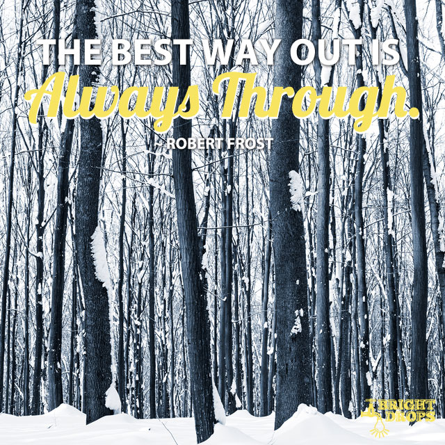 """The best way out is always through."" ~Robert Frost"