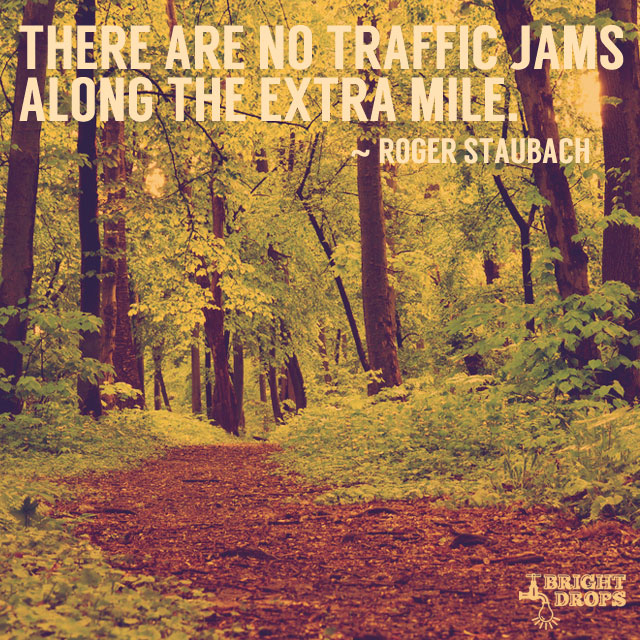 """There are no traffic jams along the extra mile."" ~Roger Staubach"