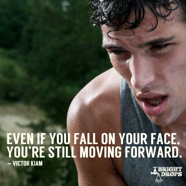 """Even if you fall on your face, you're still moving forward."" ~Victor Kiam"