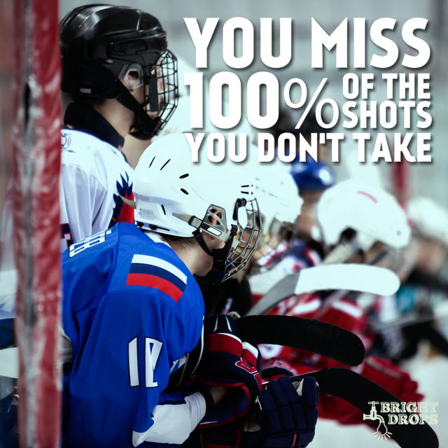 """You miss 100% of the shots you don't take."" ~ Wayne Gretzky"