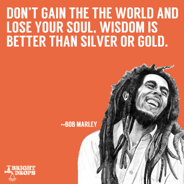 """Don't gain the world and lose your soul, wisdom is better than silver or gold."" ~Bob Marley"