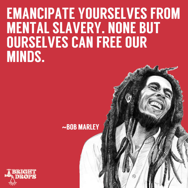 """Emancipate yourselves from mental slavery. None but ourselves can free our minds."" ~Bob Marley"