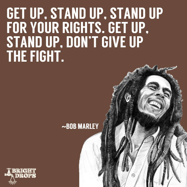 """Get up, stand up, Stand up for your rights. Get up, stand up, Don't give up the fight."" ~Bob Marley"