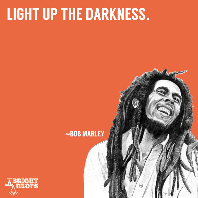 """Light up the darkness."" ~Bob Marley"