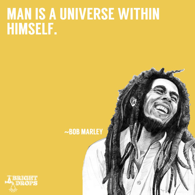 """Man is a universe within himself."" ~Bob Marley"