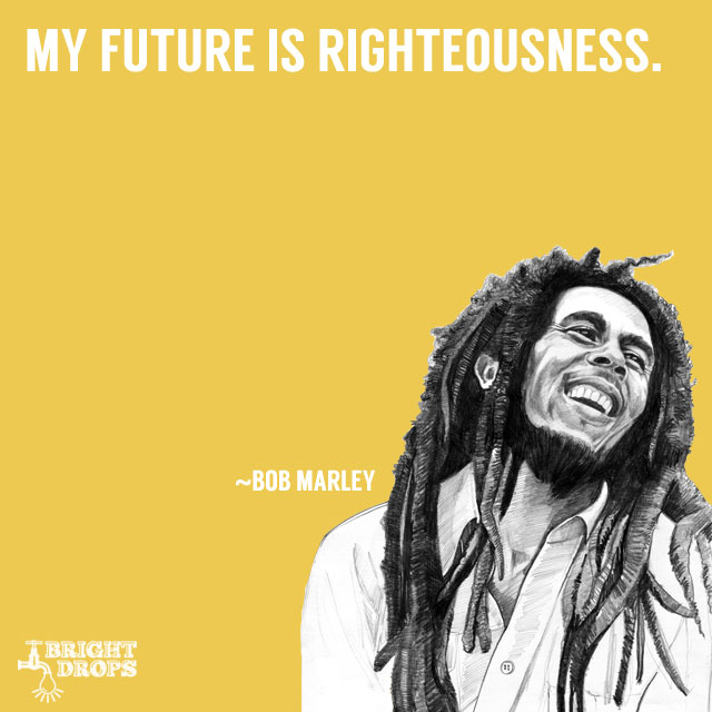 """My future is righteousness."" ~Bob Marley"