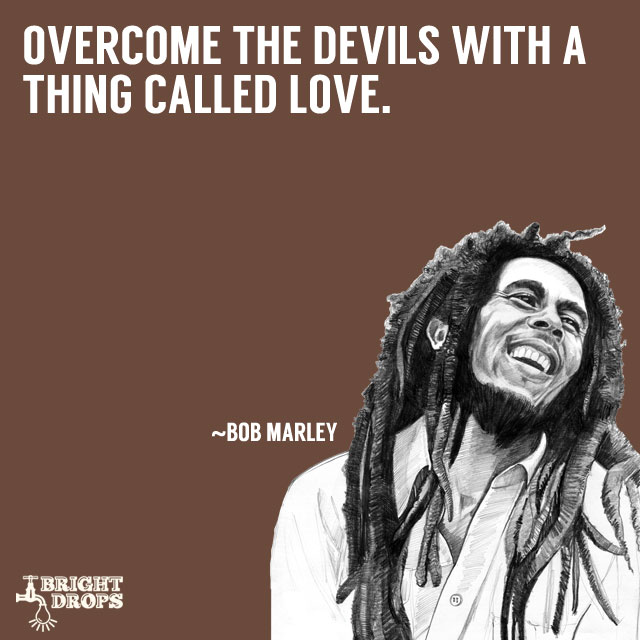 """Overcome the devils with a thing called love."" ~Bob Marley"