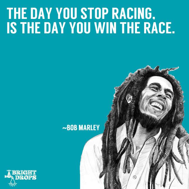 """The day you stop racing, is the day you win the race."" ~Bob Marley"