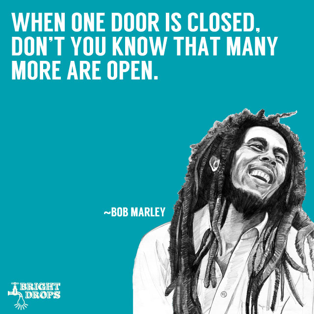 """When one door is closed, don't you know that many more are open."" ~Bob Marley"