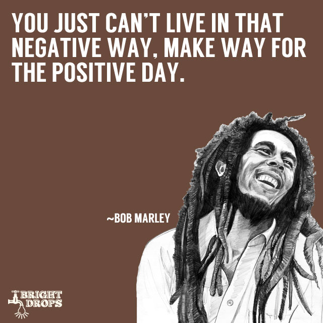 """You just can't live in that negative way, make way for the positive day."" ~Bob Marley"