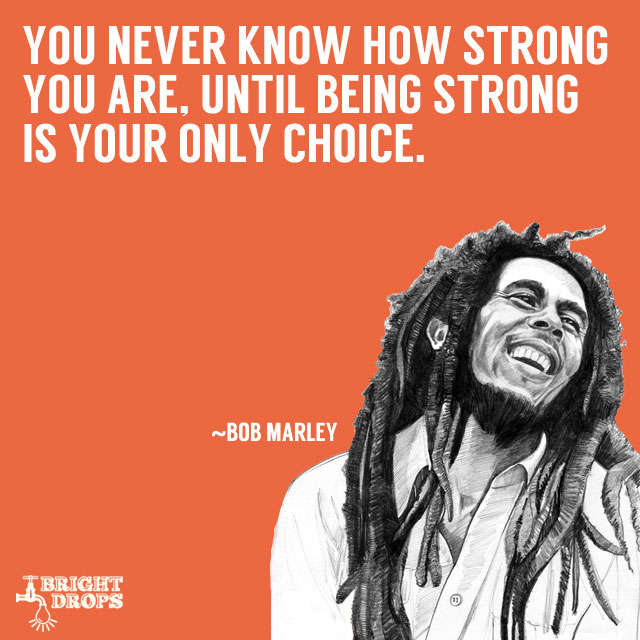"""You never know how strong you are, until being strong is your only choice."" ~Bob Marley"