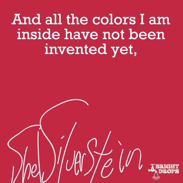 """And all the colors I am inside have not been invented yet."" ~Shel Silverstein"