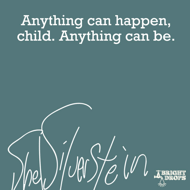 """Anything can happen, child. Anything can be."" ~Shel Silverstein"