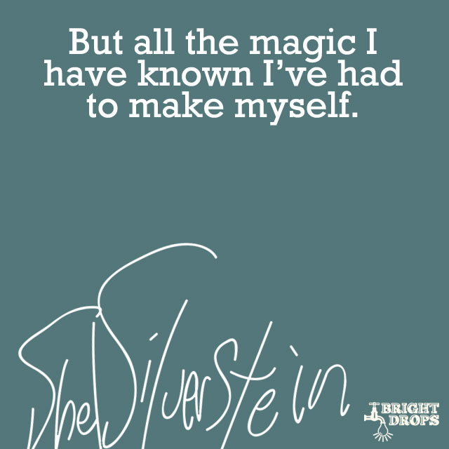 """But all the magic I have known I've had to make myself."" ~Shel Silverstein"