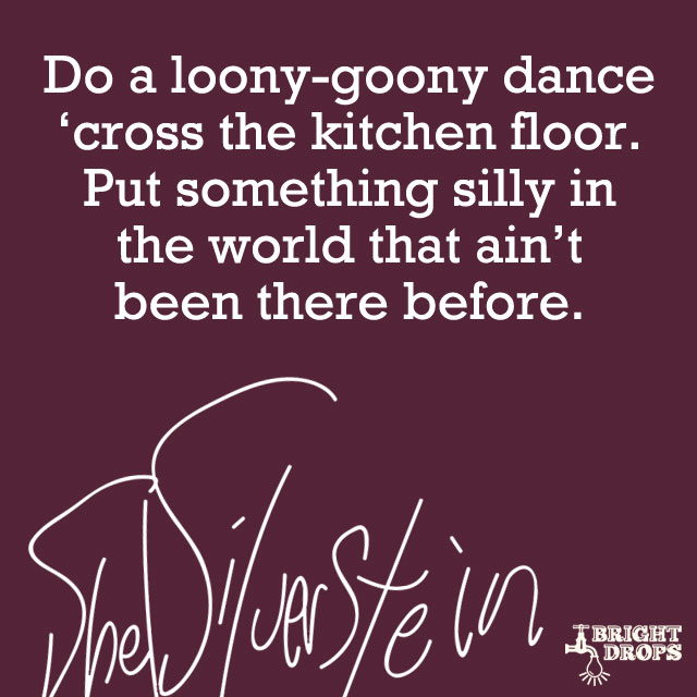 """Do a loony-goony dance 'cross the kitchen floor. Put something silly in the world that ain't been there before."" ~Shel Silverstein"