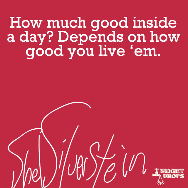 """How much good inside a day? Depends how good you live 'em."" ~Shel Silverstein"