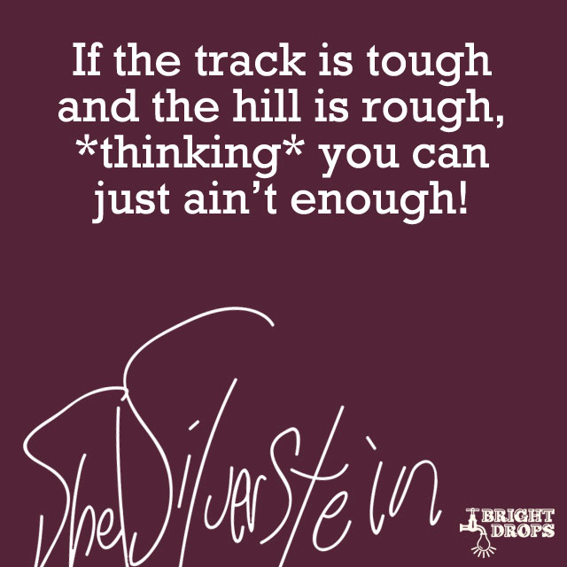 """If the track is tough and the hill is rough, *thinking* you can just ain't enough!"" ~Shel Silverstein"