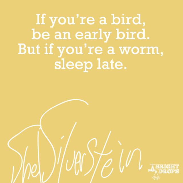 """If you're a bird, be an early bird. But if you're a worm, sleep late."" ~Shel Silverstein"