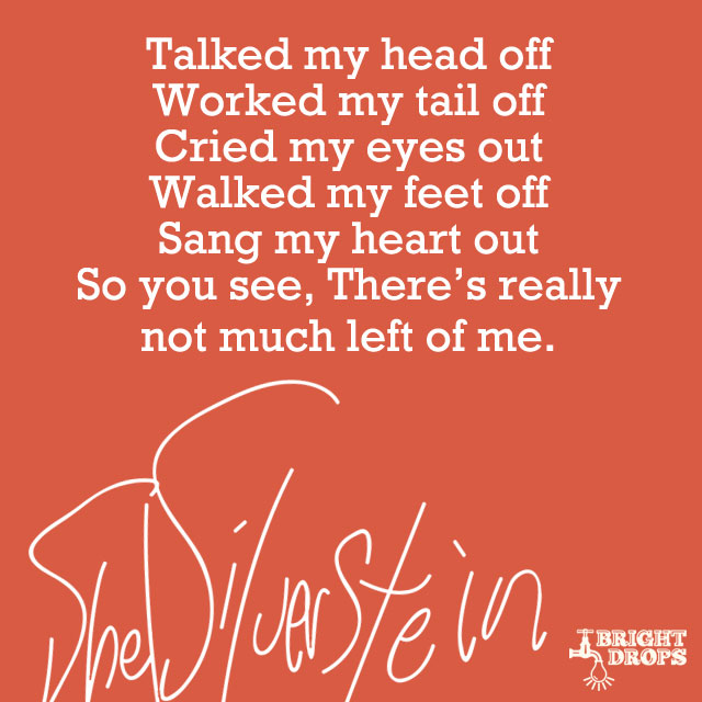 """""""Talked my head off Worked my tail off Cried my eyes out Walked my feet off Sang my heart out So you see, There's really not much left of me."""" ~Shel Silverstein"""