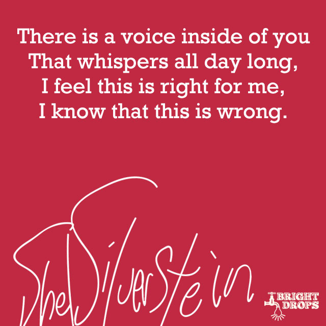 """There is a voice inside of you, that whispers all day long, I feel this is right for me, I know that this is wrong."" ~Shel Silverstein"
