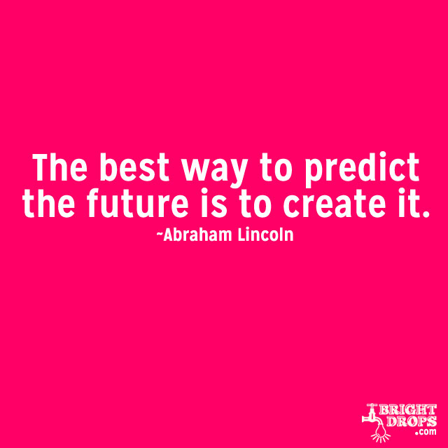 """The best way to predict the future is to create it."" ~Abraham Lincoln"