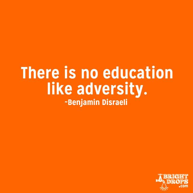 """There is no education like adversity."" ~Benjamin Disraeli"