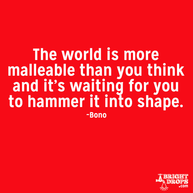 """The world is more malleable than you think and it's waiting for you to hammer it into shape."" ~Bono"