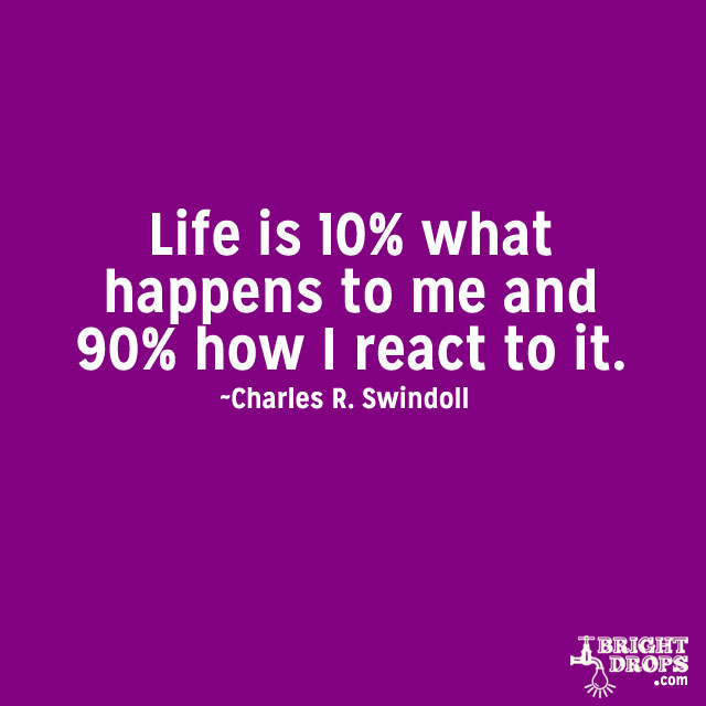 """Life is 10% what happens to me and 90% how I react to it."" ~Charles R. Swindoll"