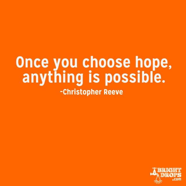 """Once you choose hope, anything's possible."" ~Christopher Reeve"