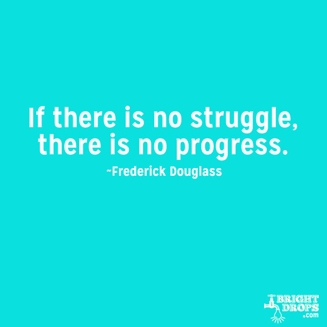 """If there is no struggle, there is no progress."" ~Frederick Douglass"