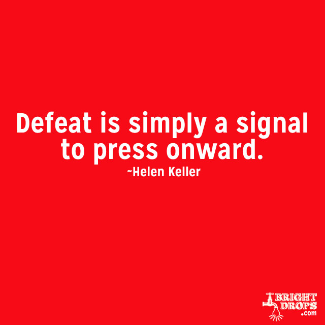 """Defeat is simply a signal to press onward."" ~Helen Keller"